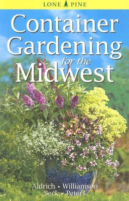 Container Gardening for The Midwest By Aldrich, William/ Williamson, Don/ Beck, Alison/ Peters, Laura